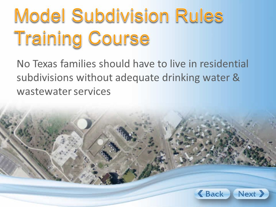 The Texas Water Development Board (TWDB) has developed the Model Subdivision Rules to: Safeguard residents by ensuring safe, sanitary water & sewer services