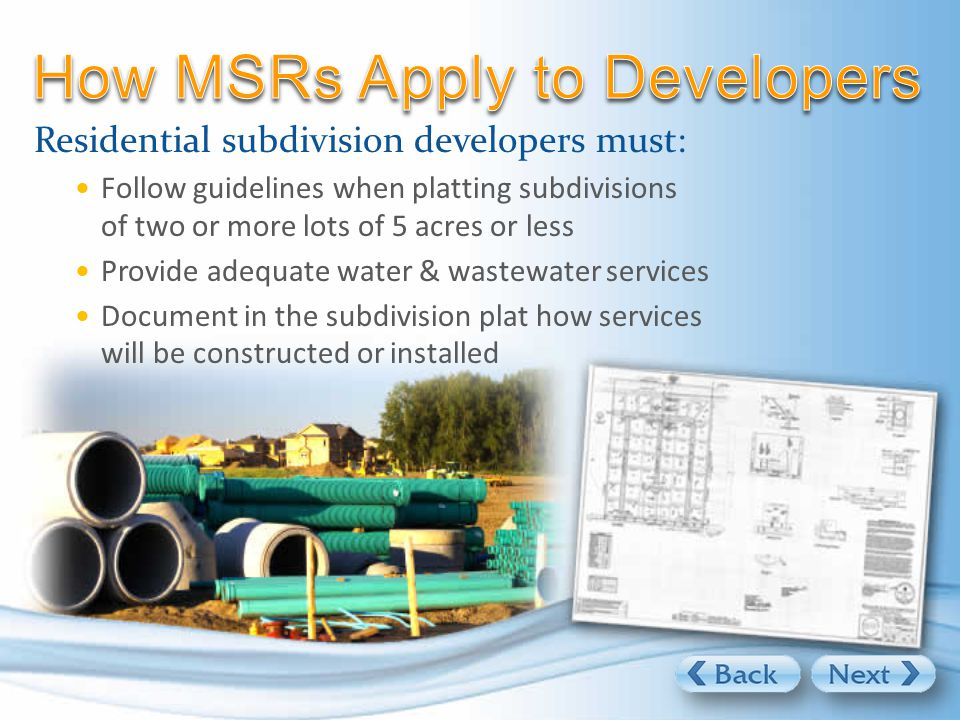 Residential subdivision developers must: Follow guidelines when platting subdivisions of two or more lots of 5 acres or less Provide adequate water & wastewater services Document in the subdivision plat how services will be constructed or installed