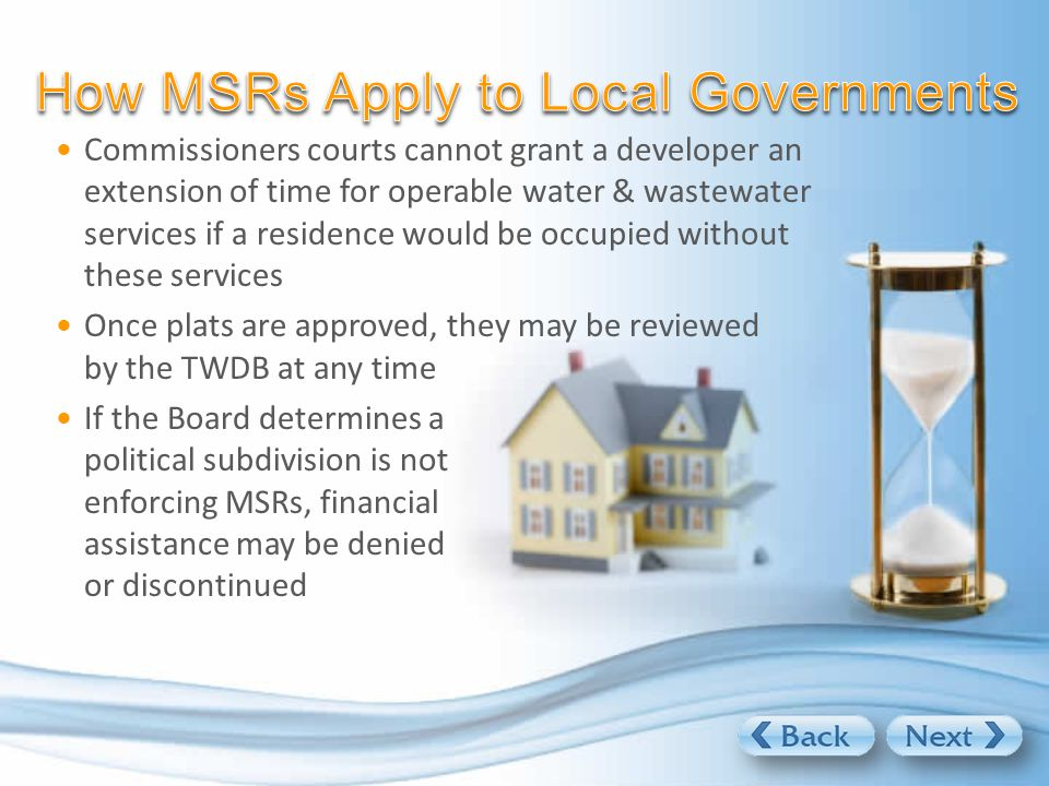 Commissioners courts cannot grant a developer an extension of time for operable water & wastewater services if a residence would be occupied without these services Once plats are approved, they may be reviewed by the TWDB at any time If the Board determines a political subdivision is not enforcing MSRs, financial assistance may be denied or discontinued
