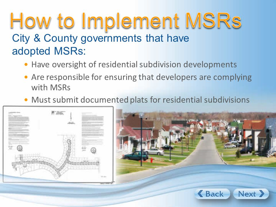 City & County governments that have adopted MSRs: Have oversight of residential subdivision developments Are responsible for ensuring that developers are complying with MSRs Must submit documented plats for residential subdivisions