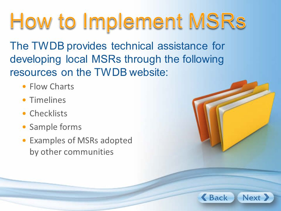The TWDB provides technical assistance for developing local MSRs through the following resources on the TWDB website: Flow Charts Timelines Checklists Sample forms Examples of MSRs adopted by other communities