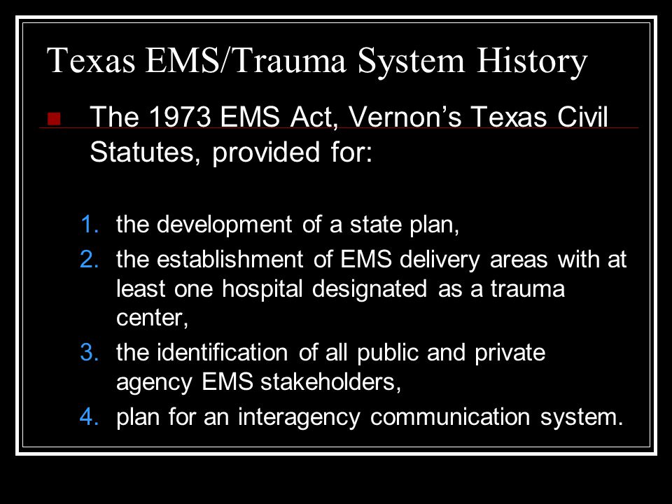 Texas EMS/Trauma System History The 1973 EMS Act, Vernon's Texas Civil Statutes, provided for: 1.the development of a state plan, 2.the establishment of EMS delivery areas with at least one hospital designated as a trauma center, 3.the identification of all public and private agency EMS stakeholders, 4.plan for an interagency communication system.
