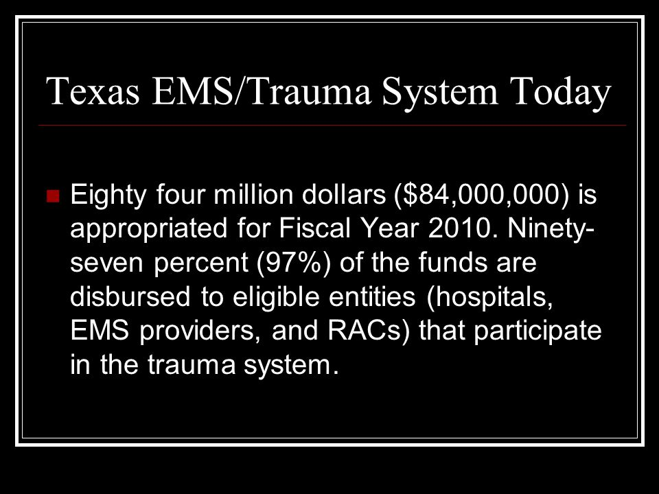 Texas EMS/Trauma System Today Eighty four million dollars ($84,000,000) is appropriated for Fiscal Year 2010.