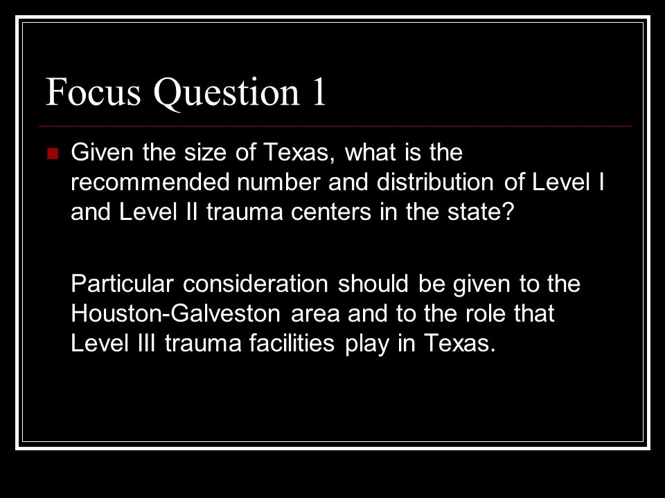 Focus Question 1 Given the size of Texas, what is the recommended number and distribution of Level I and Level II trauma centers in the state.