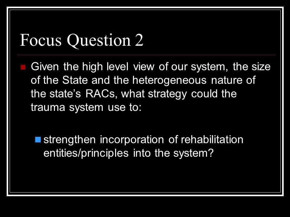 Focus Question 2 Given the high level view of our system, the size of the State and the heterogeneous nature of the state's RACs, what strategy could the trauma system use to: strengthen incorporation of rehabilitation entities/principles into the system?