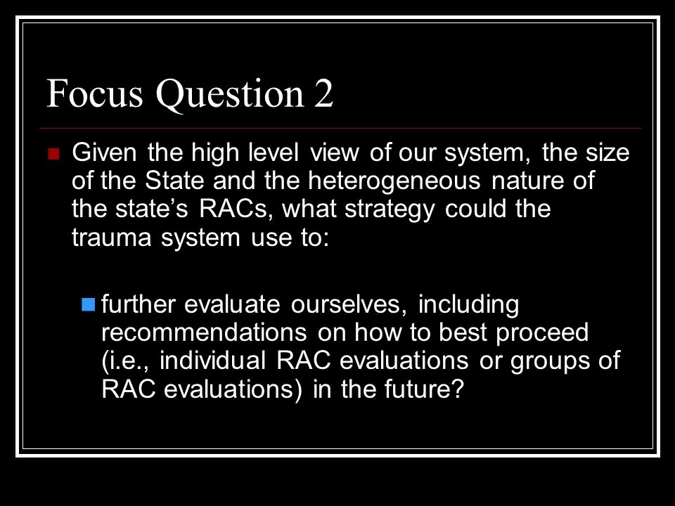 Focus Question 2 Given the high level view of our system, the size of the State and the heterogeneous nature of the state's RACs, what strategy could the trauma system use to: further evaluate ourselves, including recommendations on how to best proceed (i.e., individual RAC evaluations or groups of RAC evaluations) in the future?
