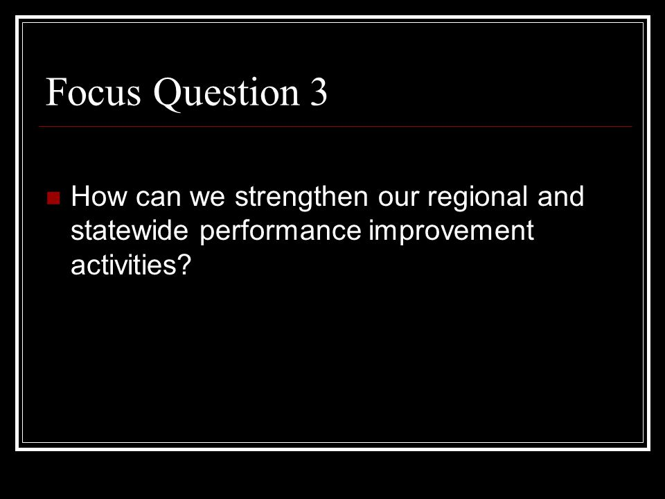 Focus Question 3 How can we strengthen our regional and statewide performance improvement activities?