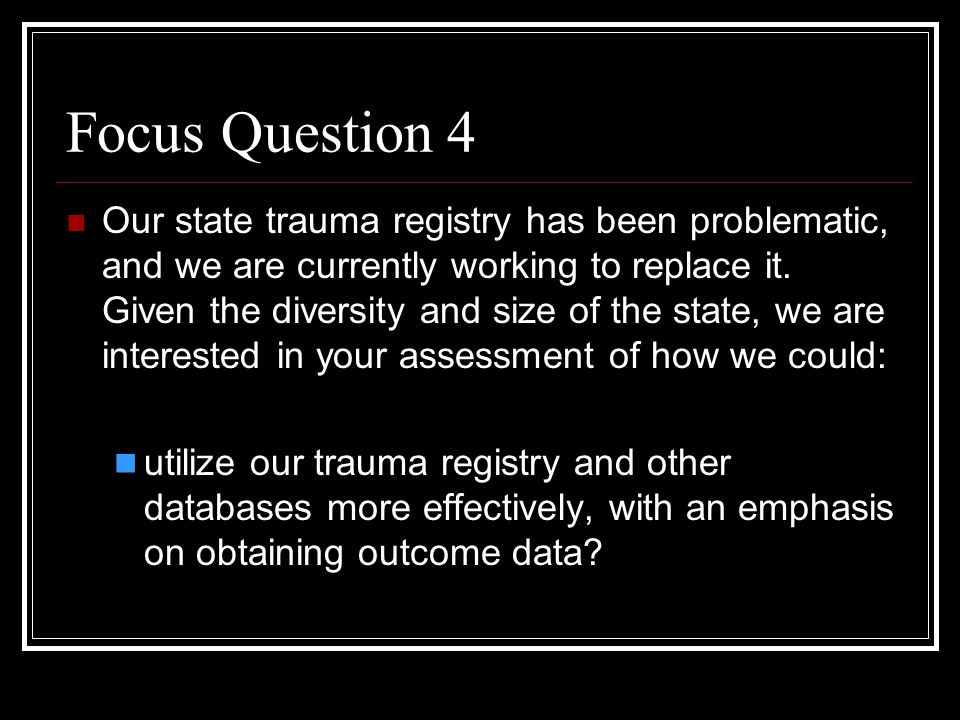 Focus Question 4 Our state trauma registry has been problematic, and we are currently working to replace it.