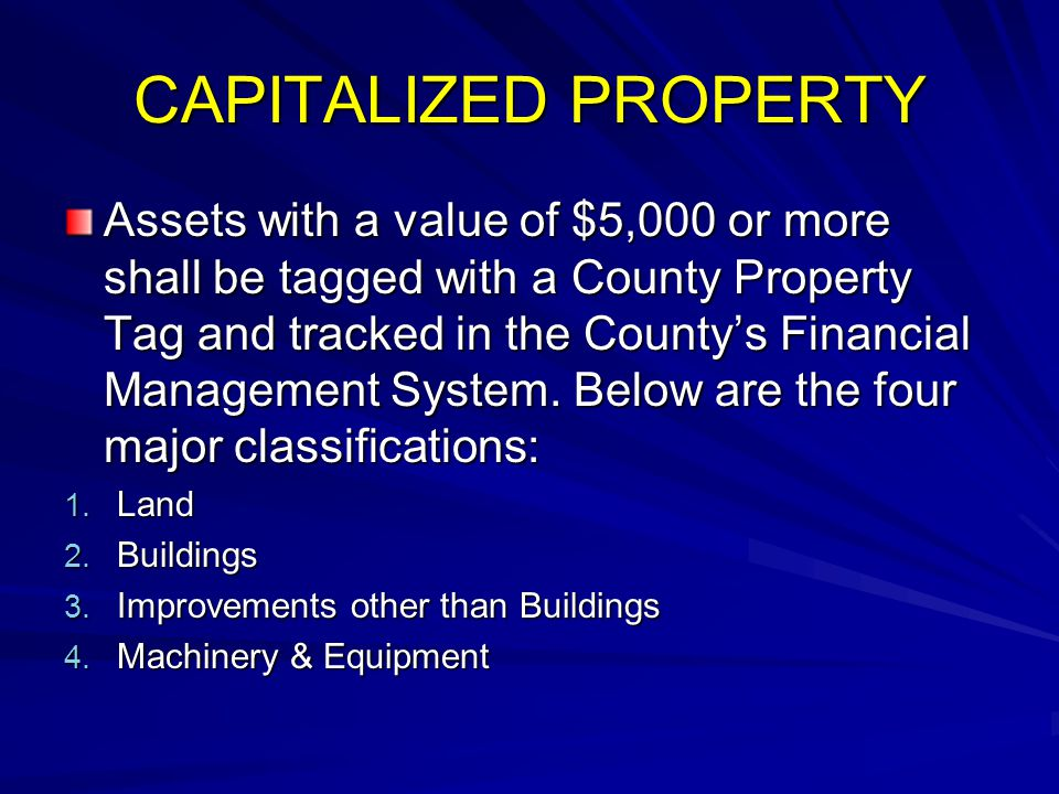 CAPITALIZED PROPERTY Assets with a value of $5,000 or more shall be tagged with a County Property Tag and tracked in the County's Financial Management
