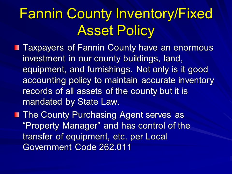 Fannin County Inventory/Fixed Asset Policy Taxpayers of Fannin County have an enormous investment in our county buildings, land, equipment, and furnis