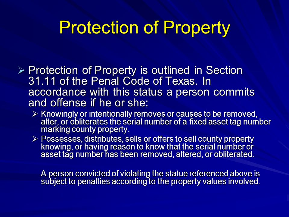 Protection of Property  Protection of Property is outlined in Section 31.11 of the Penal Code of Texas. In accordance with this status a person commi
