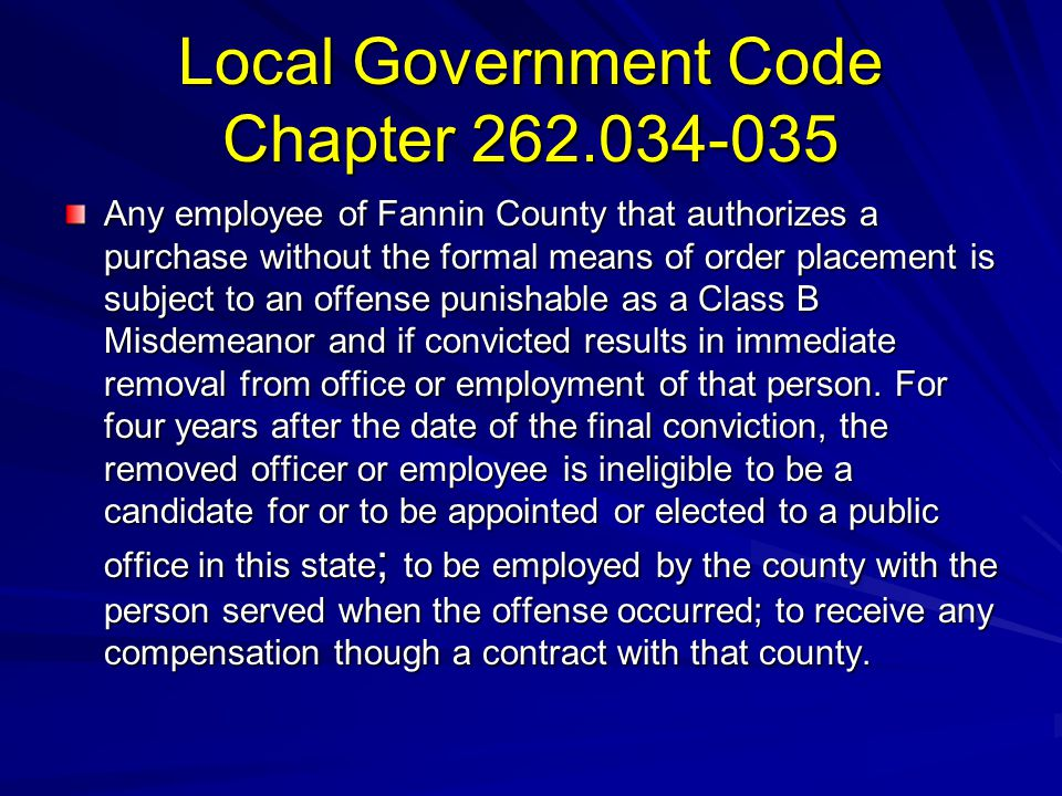 Local Government Code Chapter 262.034-035 Any employee of Fannin County that authorizes a purchase without the formal means of order placement is subj