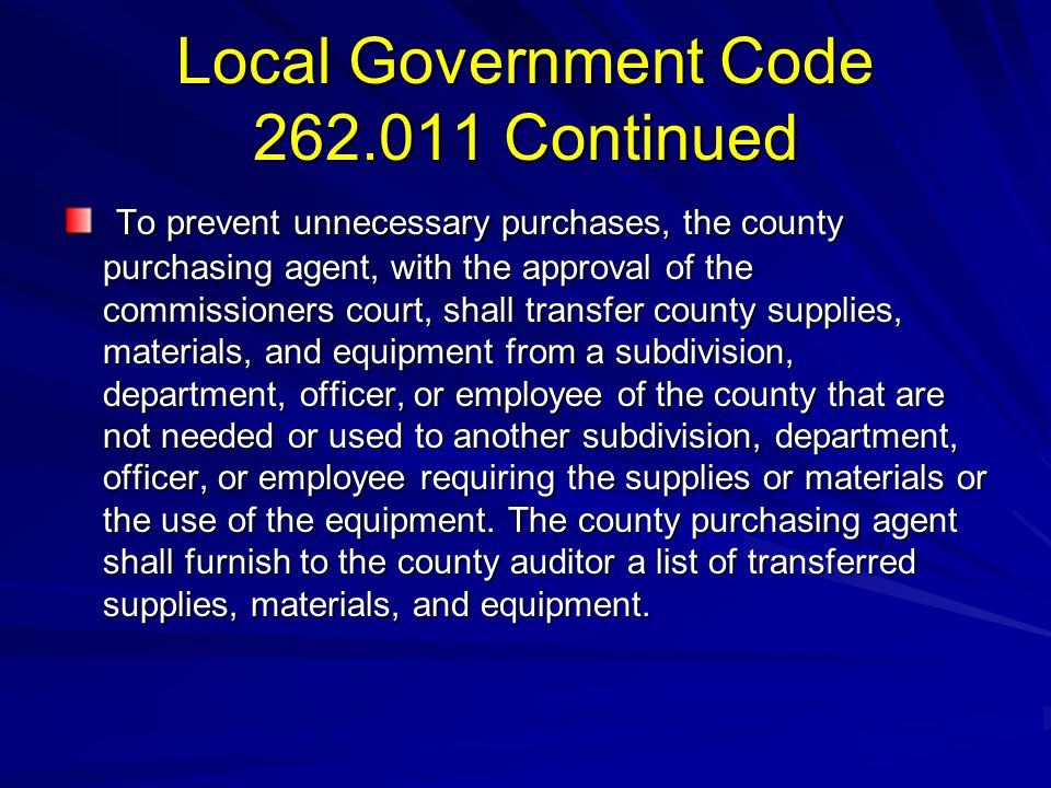 Local Government Code 262.011 Continued To prevent unnecessary purchases, the county purchasing agent, with the approval of the commissioners court, s