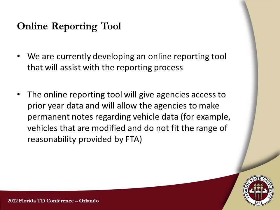 2012 Florida TD Conference -- Orlando Online Reporting Tool We are currently developing an online reporting tool that will assist with the reporting process The online reporting tool will give agencies access to prior year data and will allow the agencies to make permanent notes regarding vehicle data (for example, vehicles that are modified and do not fit the range of reasonability provided by FTA)