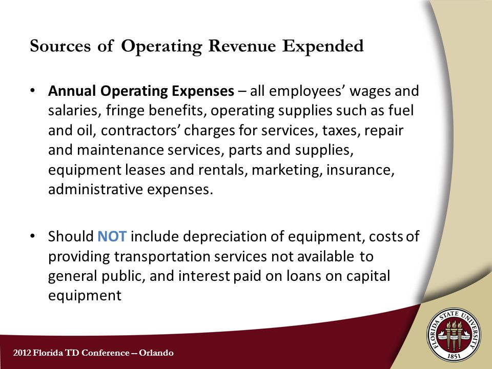 2012 Florida TD Conference -- Orlando Sources of Operating Revenue Expended Annual Operating Expenses – all employees' wages and salaries, fringe benefits, operating supplies such as fuel and oil, contractors' charges for services, taxes, repair and maintenance services, parts and supplies, equipment leases and rentals, marketing, insurance, administrative expenses.