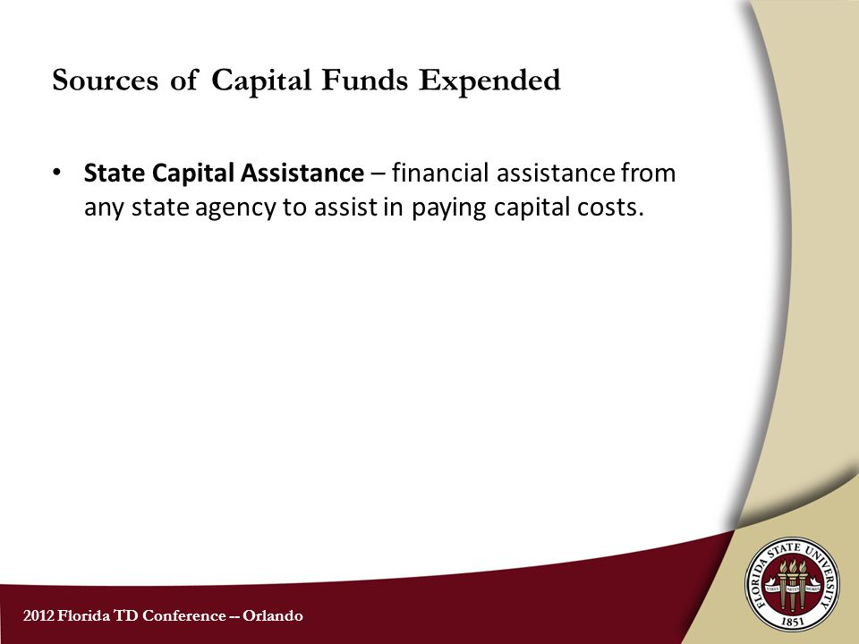 2012 Florida TD Conference -- Orlando Sources of Capital Funds Expended State Capital Assistance – financial assistance from any state agency to assist in paying capital costs.