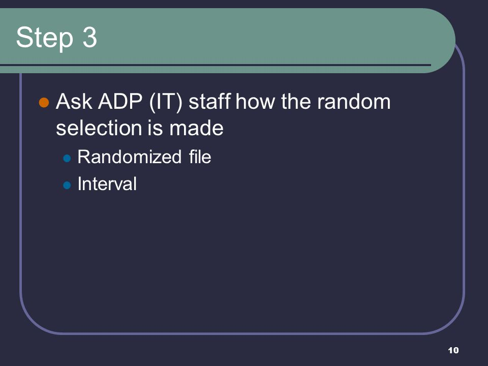 10 Step 3 Ask ADP (IT) staff how the random selection is made Randomized file Interval
