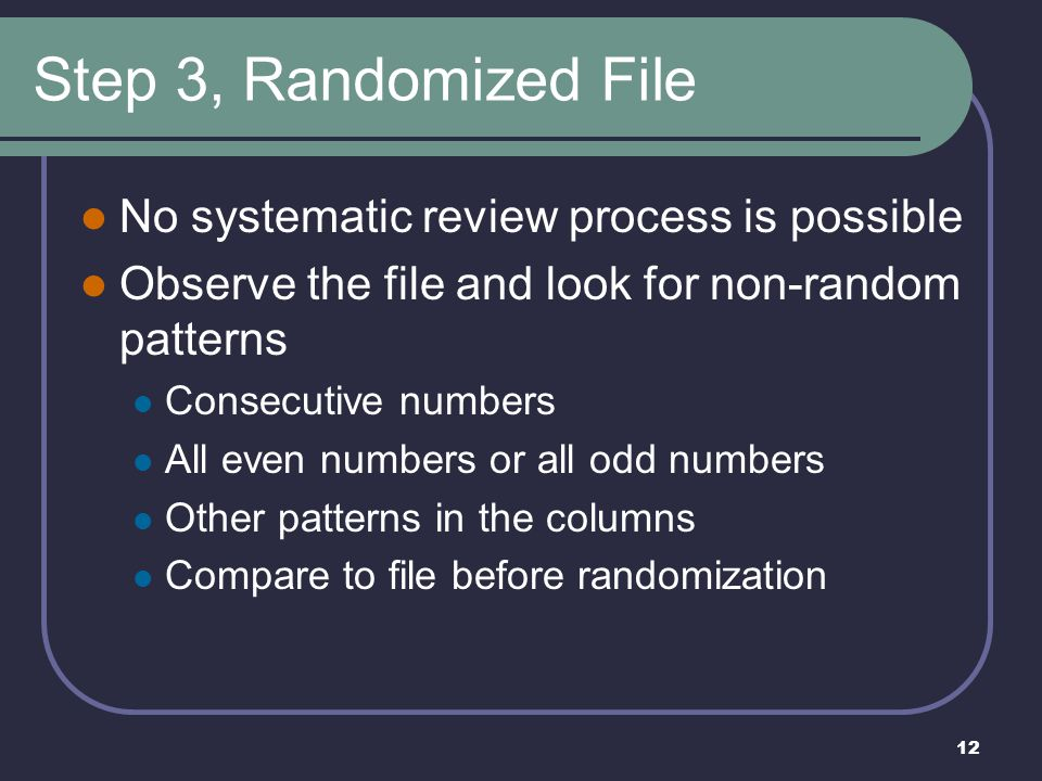 12 Step 3, Randomized File No systematic review process is possible Observe the file and look for non-random patterns Consecutive numbers All even numbers or all odd numbers Other patterns in the columns Compare to file before randomization