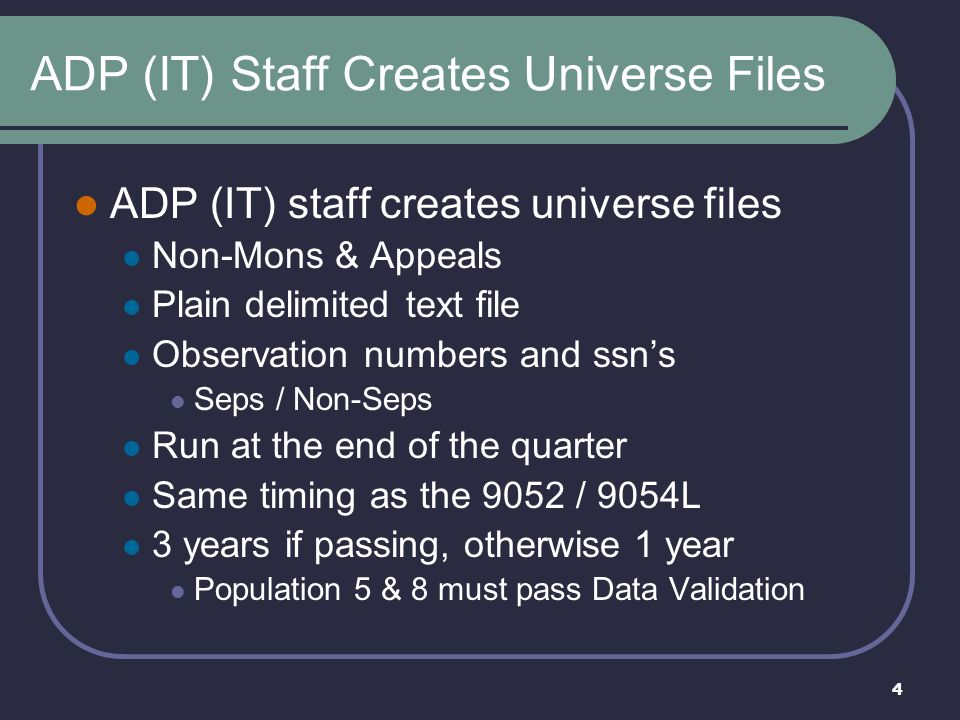 4 ADP (IT) Staff Creates Universe Files ADP (IT) staff creates universe files Non-Mons & Appeals Plain delimited text file Observation numbers and ssn's Seps / Non-Seps Run at the end of the quarter Same timing as the 9052 / 9054L 3 years if passing, otherwise 1 year Population 5 & 8 must pass Data Validation