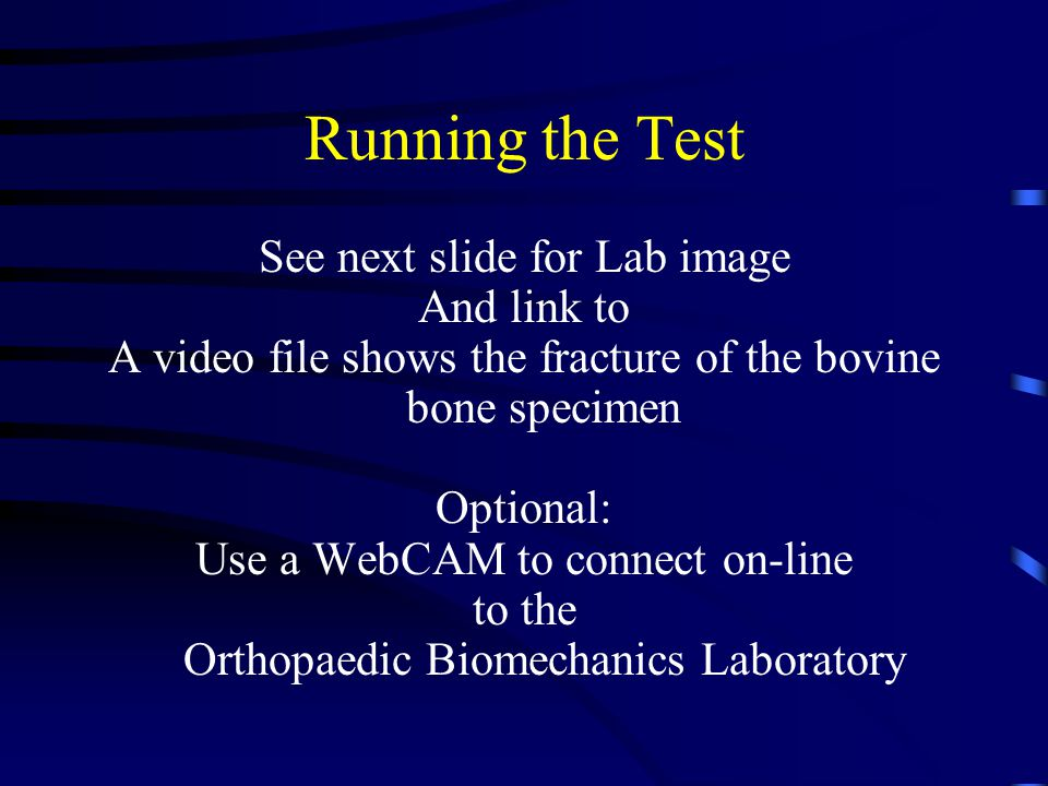 Running the Test See next slide for Lab image And link to A video file shows the fracture of the bovine bone specimen Optional: Use a WebCAM to connect on-line to the Orthopaedic Biomechanics Laboratory