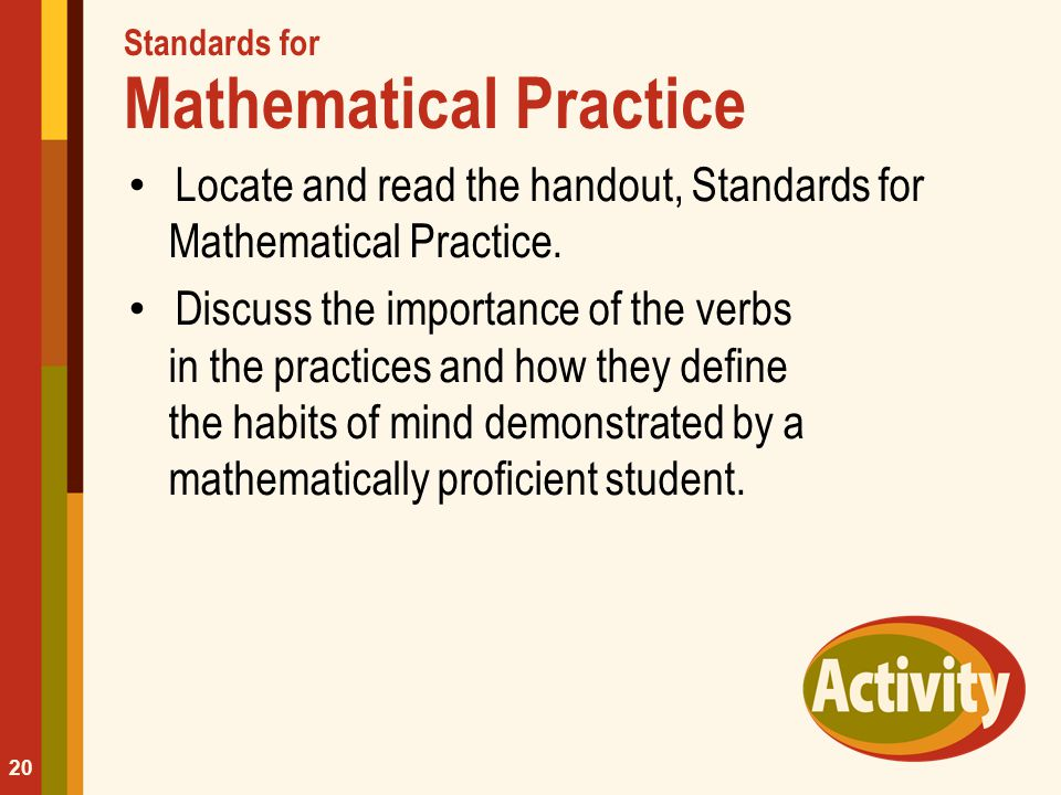 Standards for Mathematical Practice Locate and read the handout, Standards for Mathematical Practice. Discuss the importance of the verbs in the pract