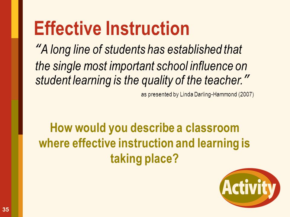 "Effective Instruction ""A long line of students has established that the single most important school influence on student learning is the quality of t"