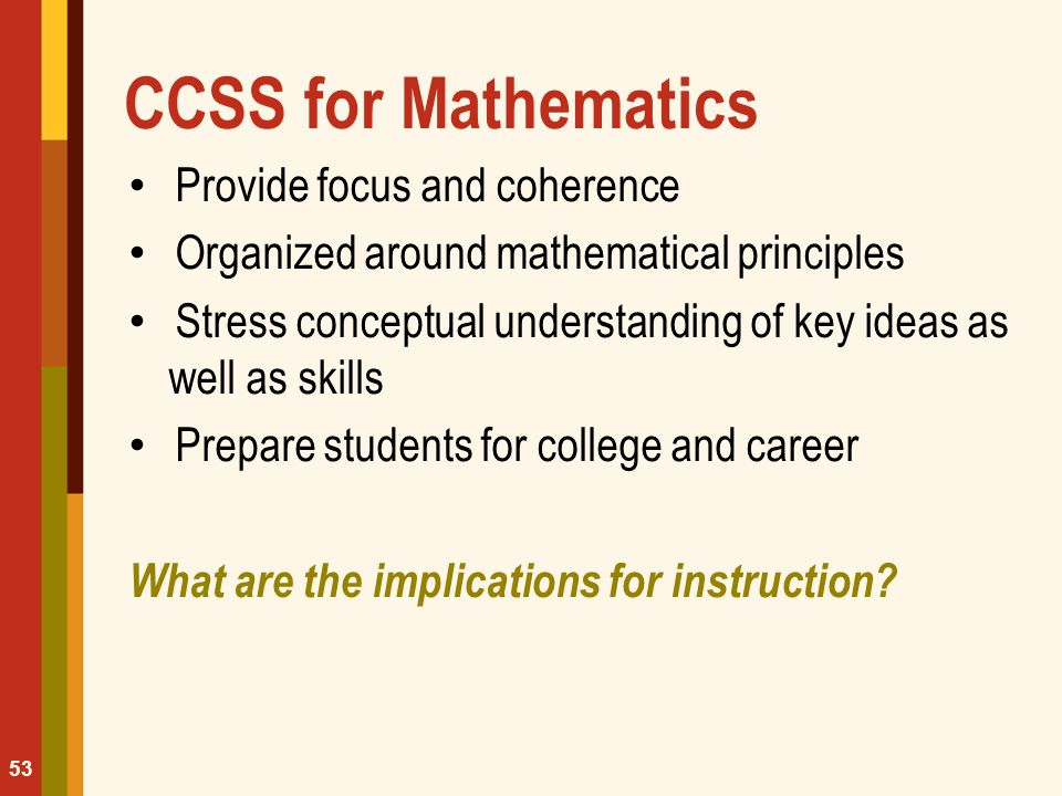 CCSS for Mathematics Provide focus and coherence Organized around mathematical principles Stress conceptual understanding of key ideas as well as skil