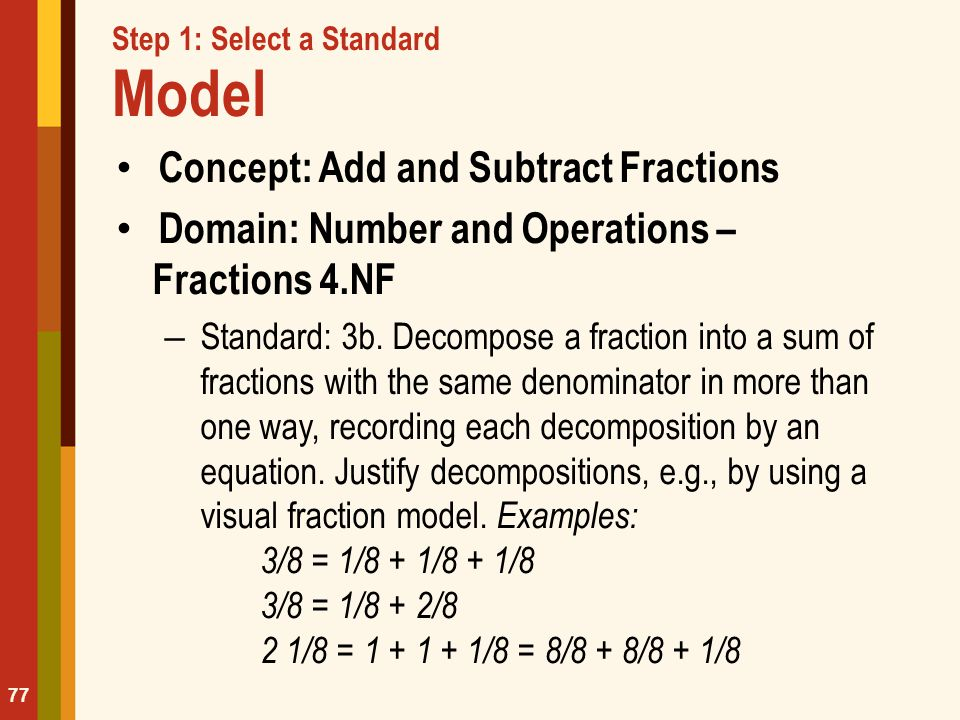 Step 1: Select a Standard Model Concept: Add and Subtract Fractions Domain: Number and Operations – Fractions 4.NF – Standard: 3b. Decompose a fractio