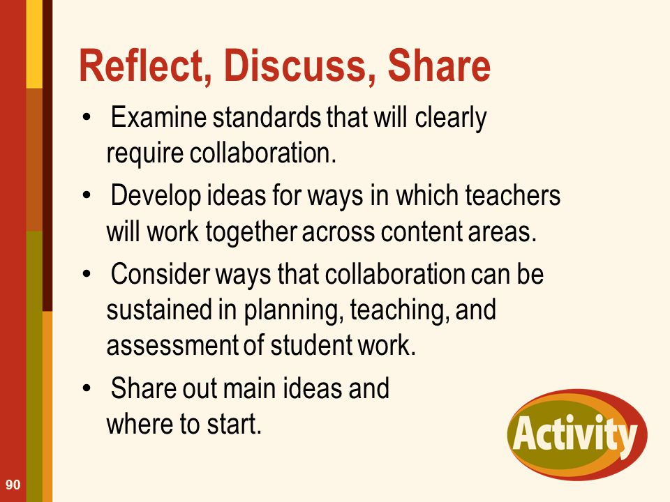 Reflect, Discuss, Share Examine standards that will clearly require collaboration. Develop ideas for ways in which teachers will work together across