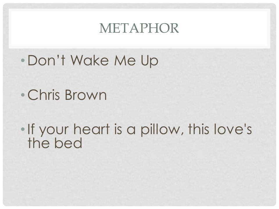 METAPHOR Don't Wake Me Up Chris Brown If your heart is a pillow, this love's the bed