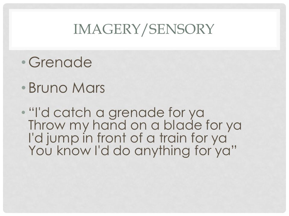 "IMAGERY/SENSORY Grenade Bruno Mars ""I'd catch a grenade for ya Throw my hand on a blade for ya I'd jump in front of a train for ya You know I'd do any"