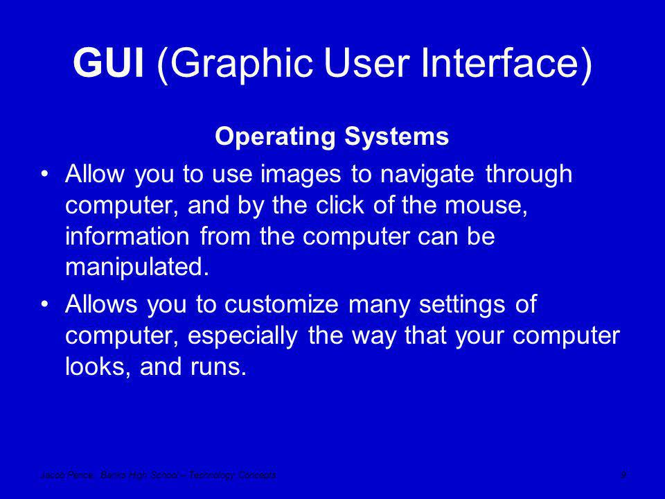 Jacob Pence, Banks High School – Technology Concepts10 GUI (Graphic User Interface) Pro's Simplifies Interface Don't need to know syntax More Capabilities Can run multiple software programs simultaneously Con's Cost !!.