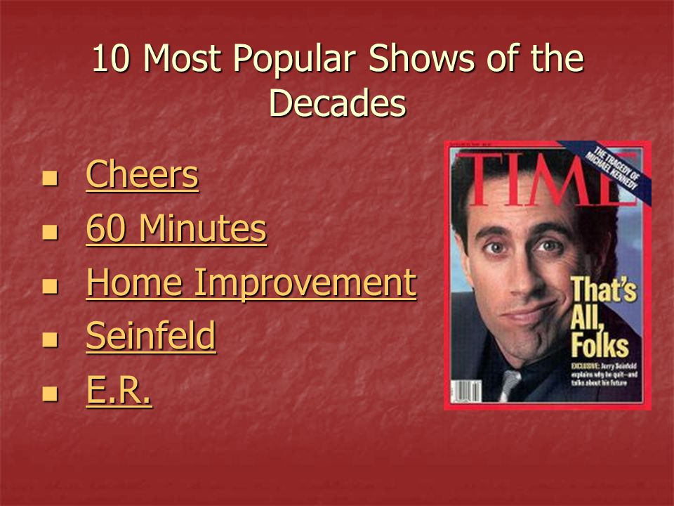 10 Most Popular Shows of the Decades Cheers Cheers Cheers 60 Minutes 60 Minutes 60 Minutes 60 Minutes Home Improvement Home Improvement Home Improvement Home Improvement Seinfeld Seinfeld Seinfeld E.R.