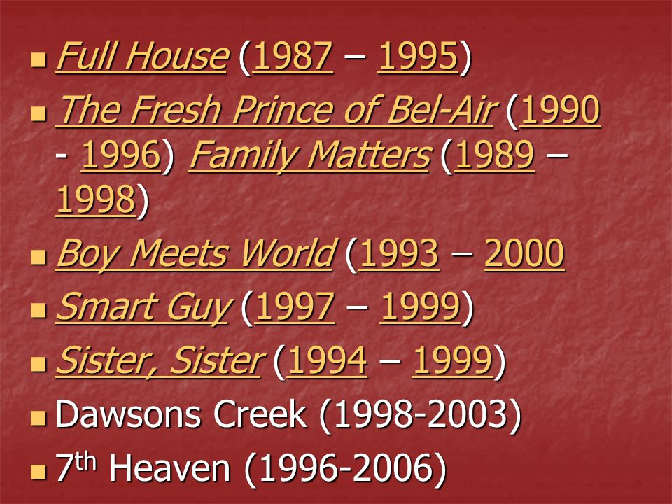 Full House (1987 – 1995) Full House (1987 – 1995) Full House19871995 Full House19871995 The Fresh Prince of Bel-Air (1990 - 1996) Family Matters (1989 – 1998) The Fresh Prince of Bel-Air (1990 - 1996) Family Matters (1989 – 1998) The Fresh Prince of Bel-Air19901996Family Matters1989 1998 The Fresh Prince of Bel-Air19901996Family Matters1989 1998 Boy Meets World (1993 – 2000 Boy Meets World (1993 – 2000 Boy Meets World19932000 Boy Meets World19932000 Smart Guy (1997 – 1999) Smart Guy (1997 – 1999) Smart Guy19971999 Smart Guy19971999 Sister, Sister (1994 – 1999) Sister, Sister (1994 – 1999) Sister, Sister19941999 Sister, Sister19941999 Dawsons Creek (1998-2003) Dawsons Creek (1998-2003) 7 th Heaven (1996-2006) 7 th Heaven (1996-2006)