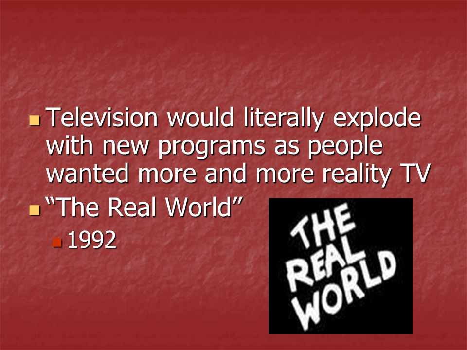 Television would literally explode with new programs as people wanted more and more reality TV Television would literally explode with new programs as people wanted more and more reality TV The Real World The Real World 1992 1992