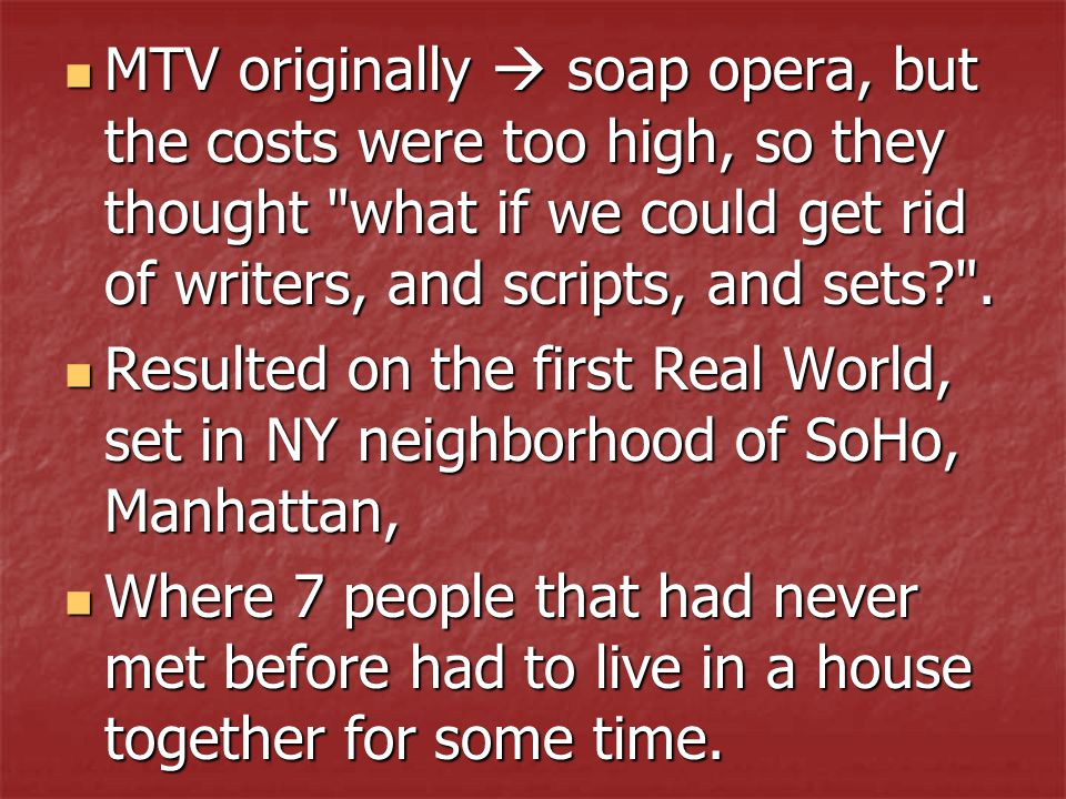 MTV originally  soap opera, but the costs were too high, so they thought what if we could get rid of writers, and scripts, and sets .