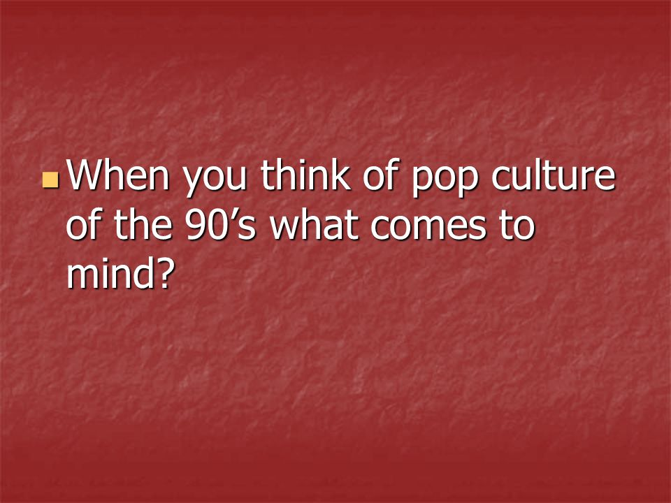 When you think of pop culture of the 90's what comes to mind? When you think of pop culture of the 90's what comes to mind?