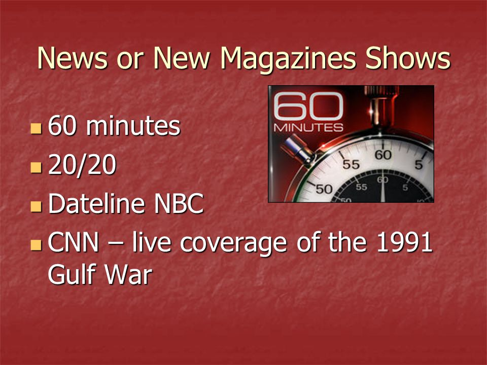 News or New Magazines Shows 60 minutes 60 minutes 20/20 20/20 Dateline NBC Dateline NBC CNN – live coverage of the 1991 Gulf War CNN – live coverage of the 1991 Gulf War