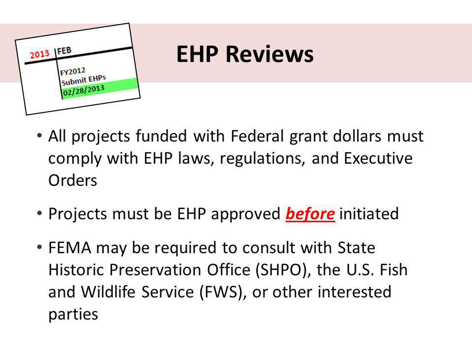 EHP Reviews All projects funded with Federal grant dollars must comply with EHP laws, regulations, and Executive Orders Projects must be EHP approved before initiated FEMA may be required to consult with State Historic Preservation Office (SHPO), the U.S.