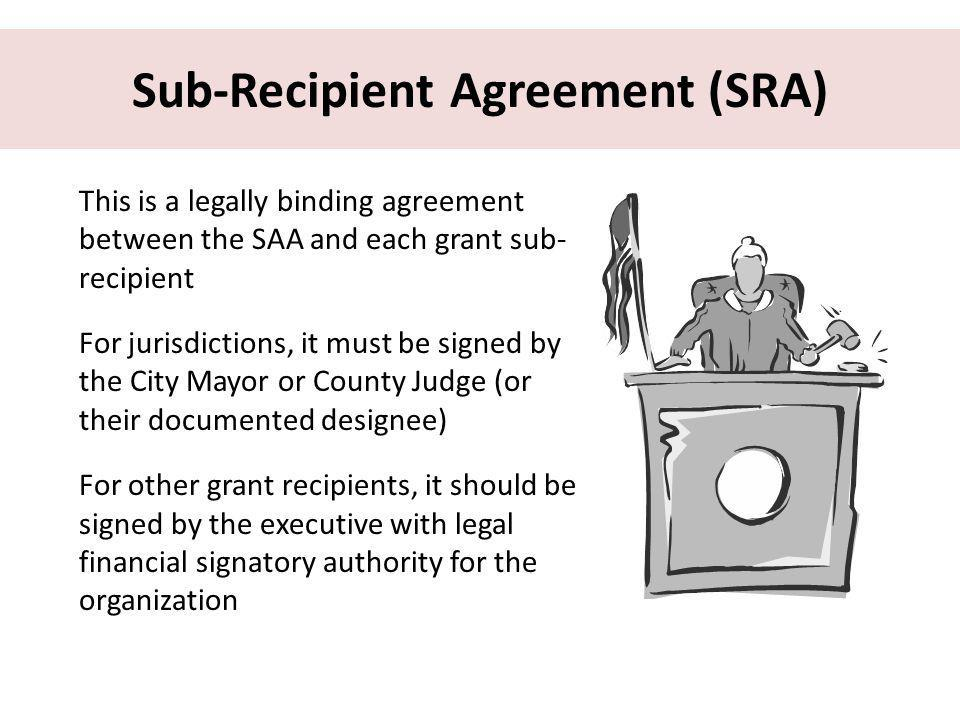 Sub-Recipient Agreement (SRA) This is a legally binding agreement between the SAA and each grant sub- recipient For jurisdictions, it must be signed by the City Mayor or County Judge (or their documented designee) For other grant recipients, it should be signed by the executive with legal financial signatory authority for the organization