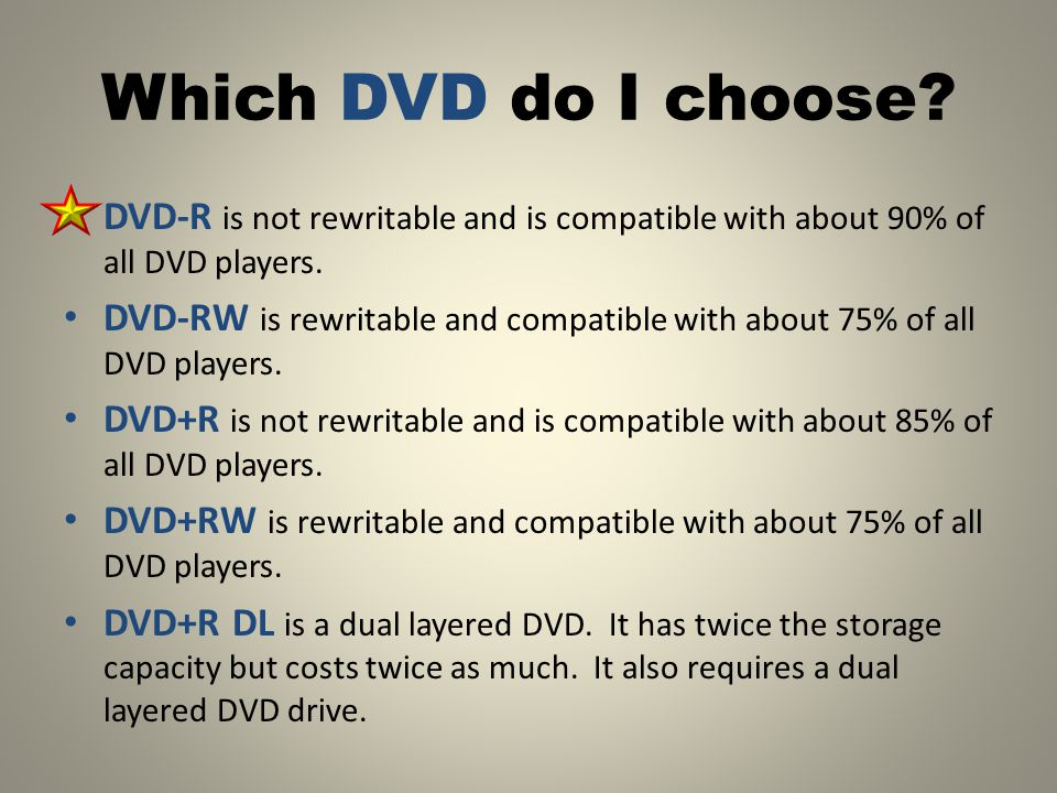 Which DVD do I choose. DVD-R is not rewritable and is compatible with about 90% of all DVD players.