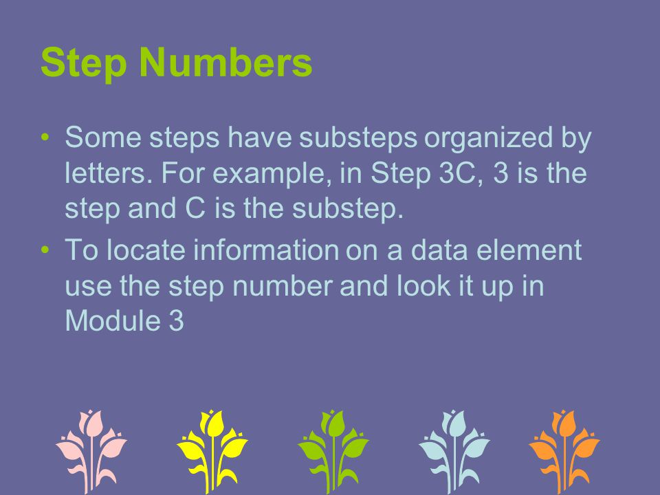 Step Numbers Some steps have substeps organized by letters. For example, in Step 3C, 3 is the step and C is the substep. To locate information on a da