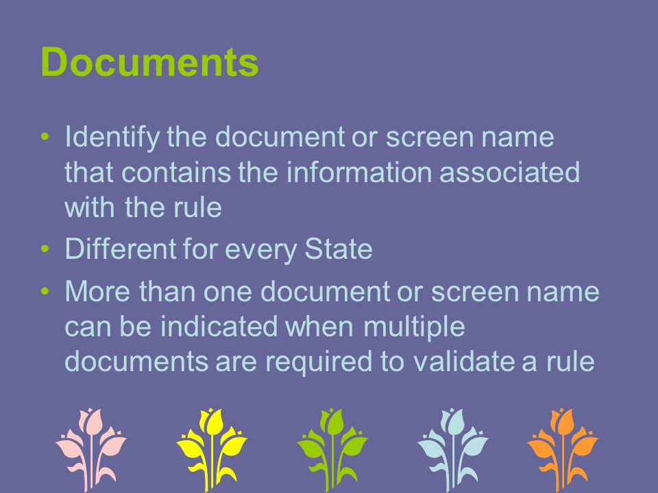 Documents Identify the document or screen name that contains the information associated with the rule Different for every State More than one document