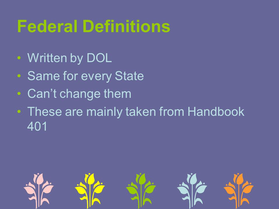 Federal Definitions Written by DOL Same for every State Can't change them These are mainly taken from Handbook 401
