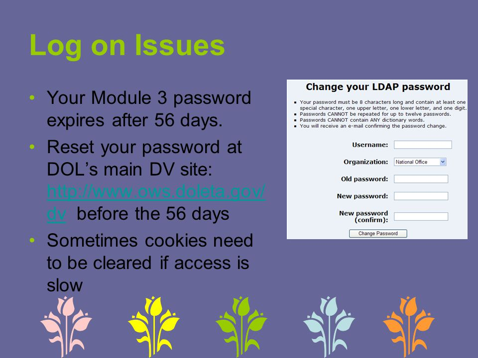 Log on Issues Your Module 3 password expires after 56 days. Reset your password at DOL's main DV site: http://www.ows.doleta.gov/ dv before the 56 day