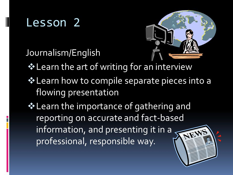 Lesson 2 Journalism/English  Learn the art of writing for an interview  Learn how to compile separate pieces into a flowing presentation  Learn the importance of gathering and reporting on accurate and fact-based information, and presenting it in a professional, responsible way.