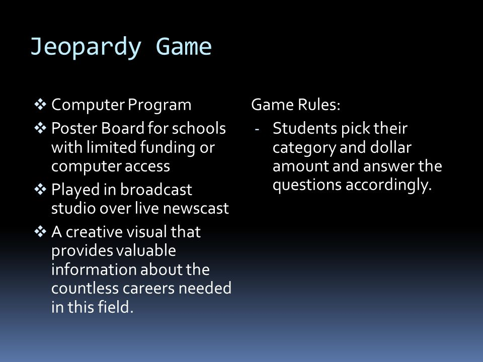 Jeopardy Game  Computer Program  Poster Board for schools with limited funding or computer access  Played in broadcast studio over live newscast  A creative visual that provides valuable information about the countless careers needed in this field.