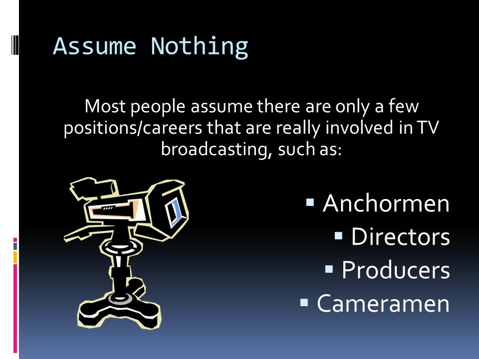 Assume Nothing Most people assume there are only a few positions/careers that are really involved in TV broadcasting, such as:  Anchormen  Directors  Producers  Cameramen