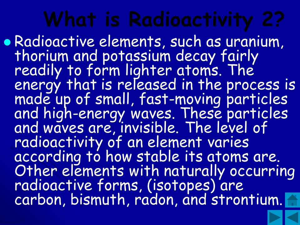Radioactivity is the spontaneous emission of energy from unstable atoms. Atoms are found in all natural matter. There are stable atoms, which remain t