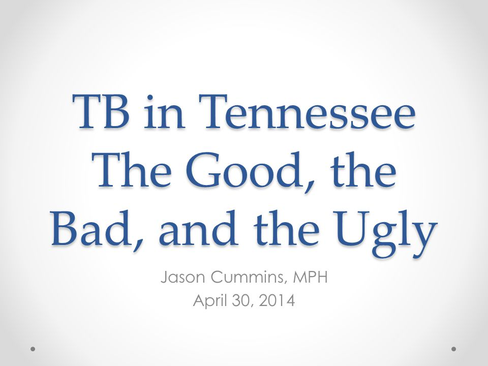 TB in Tennessee The Good, the Bad, and the Ugly Jason Cummins, MPH April 30, 2014